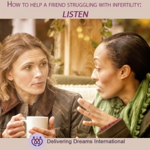 How to Support a Friend Struggling With Infertility. What You Should Do #1 LISTEN